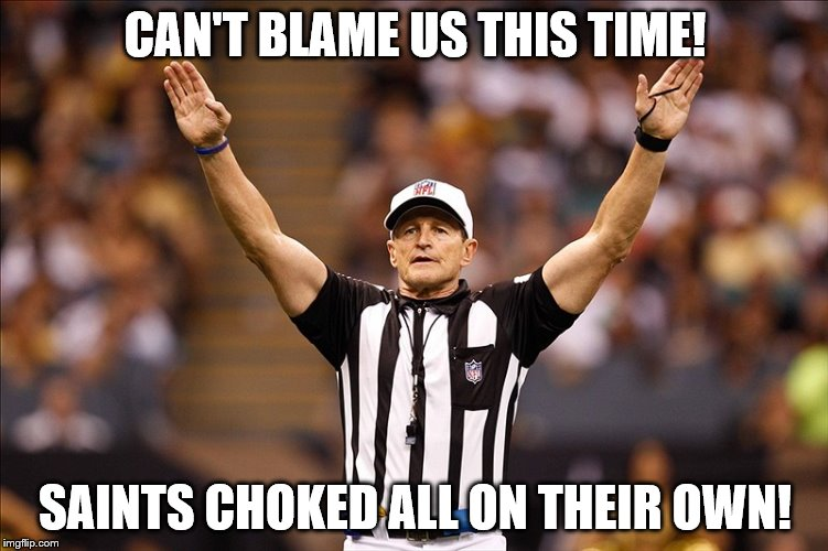 Logical Fallacy Referee NFL #85 | CAN'T BLAME US THIS TIME! SAINTS CHOKED ALL ON THEIR OWN! | image tagged in logical fallacy referee nfl 85 | made w/ Imgflip meme maker