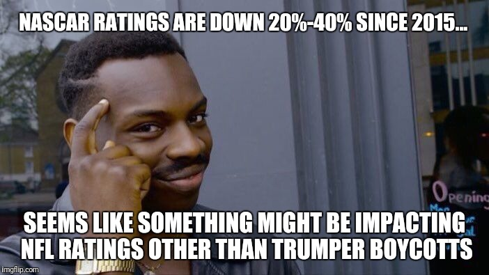 But there's no kneeling in NASCAR... | NASCAR RATINGS ARE DOWN 20%-40% SINCE 2015... SEEMS LIKE SOMETHING MIGHT BE IMPACTING NFL RATINGS OTHER THAN TRUMPER BOYCOTTS | image tagged in memes,roll safe think about it,lying,donald trump,conservative hypocrisy | made w/ Imgflip meme maker
