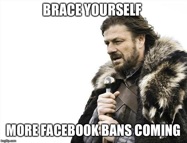 Brace Yourselves X is Coming Meme | BRACE YOURSELF MORE FACEBOOK BANS COMING | image tagged in memes,brace yourselves x is coming | made w/ Imgflip meme maker