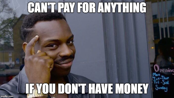 Roll Safe Think About It Meme | CAN'T PAY FOR ANYTHING IF YOU DON'T HAVE MONEY | image tagged in memes,roll safe think about it | made w/ Imgflip meme maker