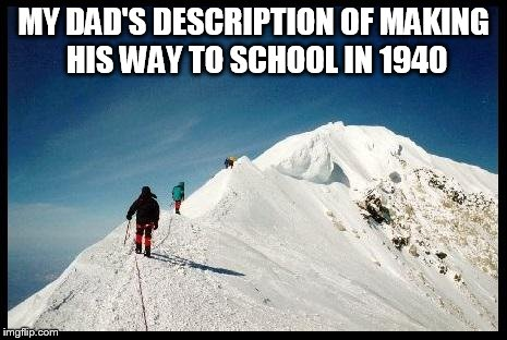 When he was young | MY DAD'S DESCRIPTION OF MAKING HIS WAY TO SCHOOL IN 1940 | image tagged in more mountains,dad joke | made w/ Imgflip meme maker