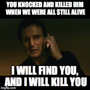 Liam Neeson Taken Meme | YOU KNOCKED AND KILLED HIM WHEN WE WERE ALL STILL ALIVE I WILL FIND YOU, AND I WILL KILL YOU | image tagged in memes,liam neeson taken | made w/ Imgflip meme maker