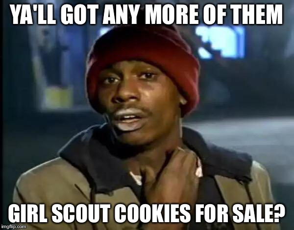 Y'all Got Any More Of That Meme | YA'LL GOT ANY MORE OF THEM GIRL SCOUT COOKIES FOR SALE? | image tagged in memes,y'all got any more of that | made w/ Imgflip meme maker