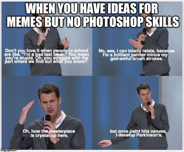 WHEN YOU HAVE IDEAS FOR MEMES BUT NO PHOTOSHOP SKILLS | image tagged in kpaz | made w/ Imgflip meme maker