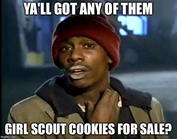 Y'all Got Any More Of That Meme | YA'LL GOT ANY OF THEM GIRL SCOUT COOKIES FOR SALE? | image tagged in memes,y'all got any more of that | made w/ Imgflip meme maker