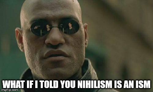 Matrix Morpheus | WHAT IF I TOLD YOU NIHILISM IS AN ISM | image tagged in memes,matrix morpheus,nihilism,oxymoron | made w/ Imgflip meme maker