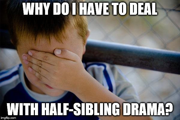 confession kid | WHY DO I HAVE TO DEAL WITH HALF-SIBLING DRAMA? | image tagged in memes,confession kid | made w/ Imgflip meme maker