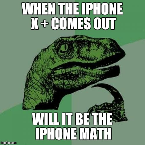 Philosoraptor Meme | WHEN THE IPHONE X + COMES OUT WILL IT BE THE IPHONE MATH | image tagged in memes,philosoraptor | made w/ Imgflip meme maker