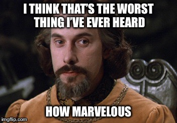 Count Rugen | I THINK THAT'S THE WORST THING I'VE EVER HEARD HOW MARVELOUS | image tagged in count rugen | made w/ Imgflip meme maker