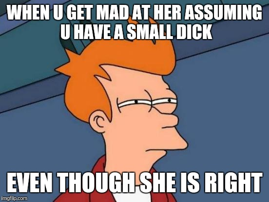 Futurama Fry Meme | WHEN U GET MAD AT HER ASSUMING U HAVE A SMALL DICK EVEN THOUGH SHE IS RIGHT | image tagged in small penis,dating,dick | made w/ Imgflip meme maker