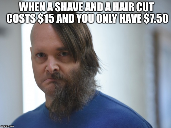 Shave and a haircut  | WHEN A SHAVE AND A HAIR CUT COSTS $15 AND YOU ONLY HAVE $7.50 | image tagged in memes,haircut | made w/ Imgflip meme maker