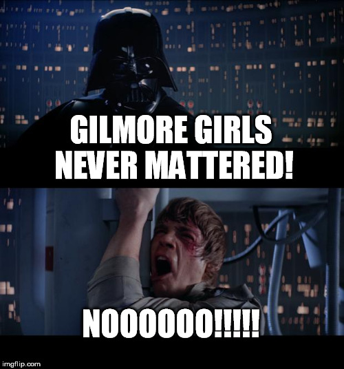 Star Wars No Meme | GILMORE GIRLS NEVER MATTERED! NOOOOOO!!!!! | image tagged in memes,star wars no | made w/ Imgflip meme maker