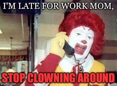 Ron's getting frustrated. | I'M LATE FOR WORK MOM, STOP CLOWNING AROUND | image tagged in funny,memes,mcdonalds,food | made w/ Imgflip meme maker