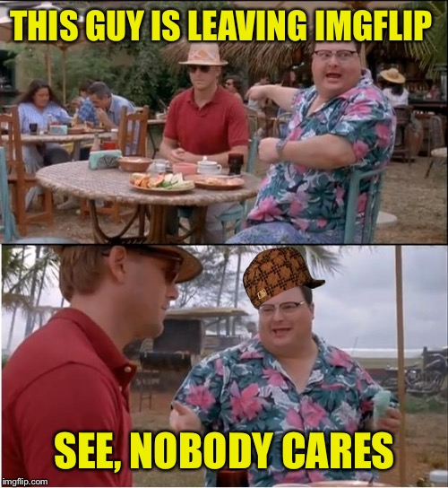 THIS GUY IS LEAVING IMGFLIP SEE, NOBODY CARES | made w/ Imgflip meme maker