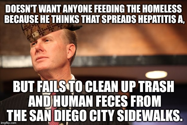 Scumbag Mayor Kevin Faulconer of San Diego | DOESN'T WANT ANYONE FEEDING THE HOMELESS BECAUSE HE THINKS THAT SPREADS HEPATITIS A, BUT FAILS TO CLEAN UP TRASH AND HUMAN FECES FROM THE SA | image tagged in scumbag kevin faulconer,scumbag,san diego,politicians suck,homeless,feed | made w/ Imgflip meme maker