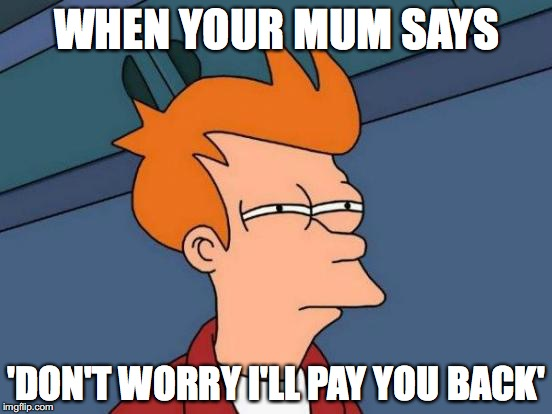 Futurama Fry Meme | WHEN YOUR MUM SAYS 'DON'T WORRY I'LL PAY YOU BACK' | image tagged in memes,futurama fry | made w/ Imgflip meme maker