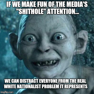 "My precious White Nationalism! | IF WE MAKE FUN OF THE MEDIA'S ""SHITHOLE"" ATTENTION... WE CAN DISTRACT EVERYONE FROM THE REAL WHITE NATIONALIST PROBLEM IT REPRESENTS 