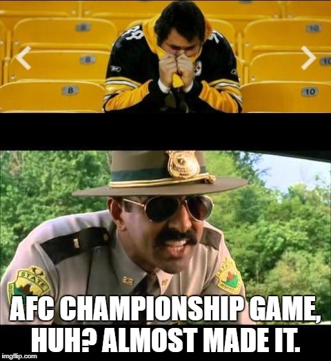 AFC CHAMPIONSHIP GAME, HUH? ALMOST MADE IT. | image tagged in pittsburgh steelers,choke | made w/ Imgflip meme maker