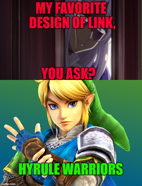 What's your's? | MY FAVORITE DESIGN OF LINK, YOU ASK? HYRULE WARRIORS | image tagged in hyrule warriors,legend of zelda,link,memes,hetalia | made w/ Imgflip meme maker