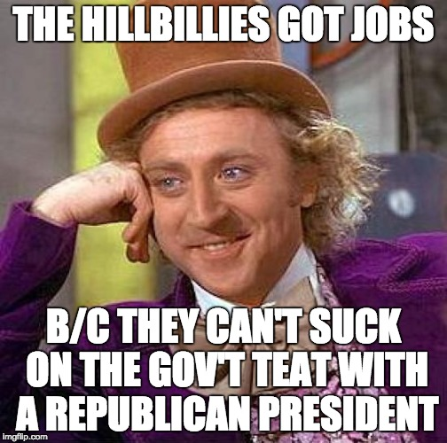 Creepy Condescending Wonka Meme | THE HILLBILLIES GOT JOBS B/C THEY CAN'T SUCK ON THE GOV'T TEAT WITH A REPUBLICAN PRESIDENT | image tagged in memes,creepy condescending wonka | made w/ Imgflip meme maker