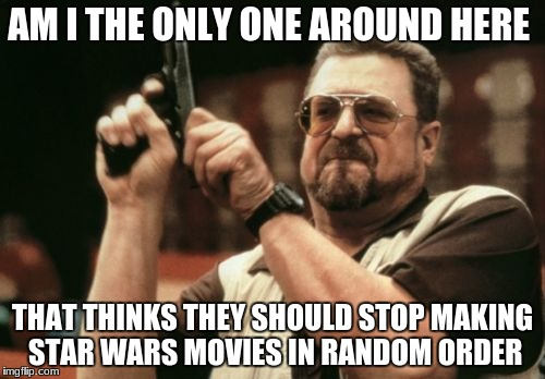 Am I The Only One Around Here Meme | AM I THE ONLY ONE AROUND HERE THAT THINKS THEY SHOULD STOP MAKING STAR WARS MOVIES IN RANDOM ORDER | image tagged in memes,am i the only one around here | made w/ Imgflip meme maker