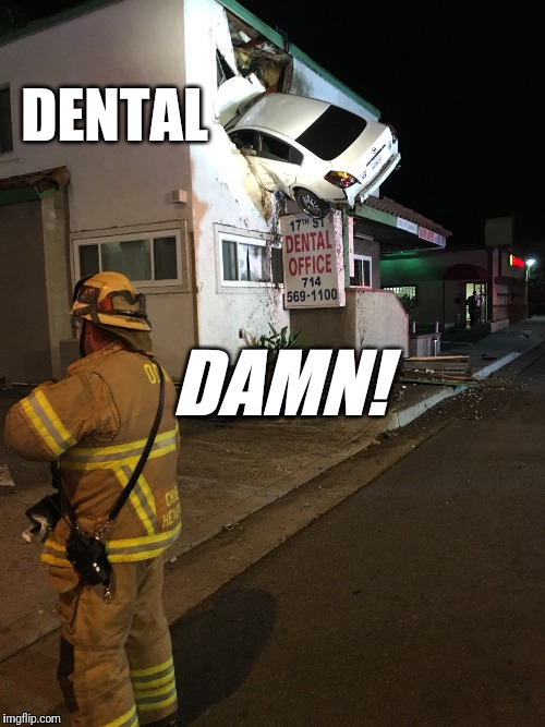 Dentist The Menace!  | DENTAL DAMN! | image tagged in car crash california second floor,funny,breaking news,dentist,funny car crash | made w/ Imgflip meme maker