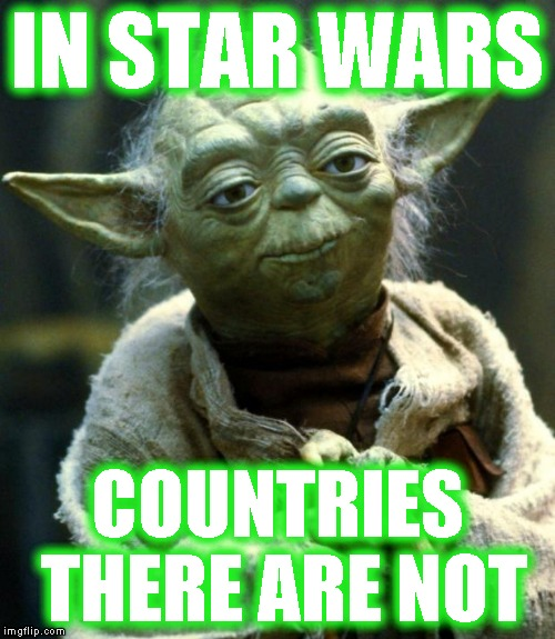 Star Wars Yoda Meme | IN STAR WARS COUNTRIES THERE ARE NOT | image tagged in memes,star wars yoda | made w/ Imgflip meme maker