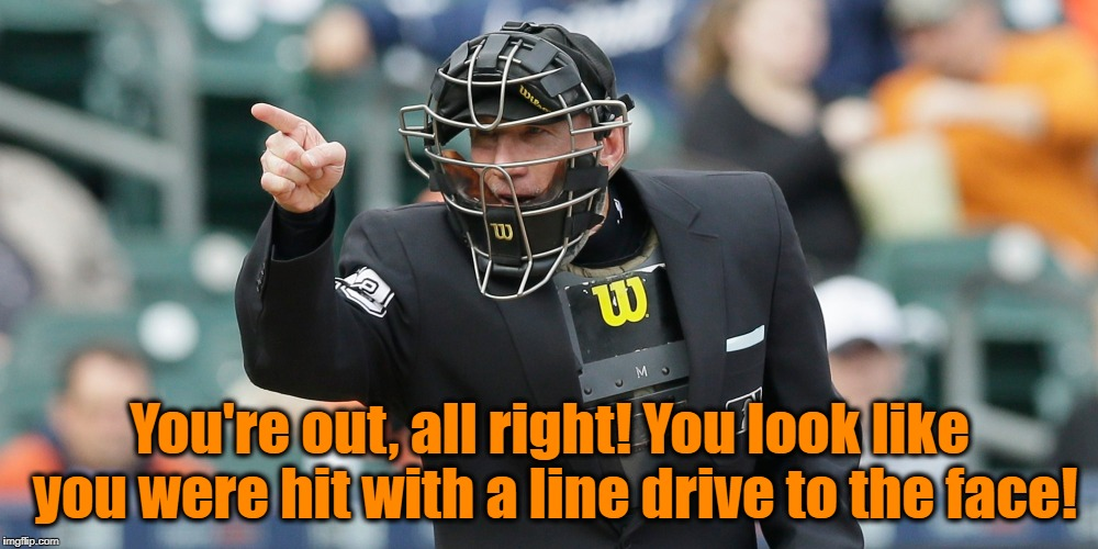 You're out, all right! You look like you were hit with a line drive to the face! | made w/ Imgflip meme maker