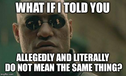 Matrix Morpheus Meme | WHAT IF I TOLD YOU ALLEGEDLY AND LITERALLY DO NOT MEAN THE SAME THING? | image tagged in memes,matrix morpheus | made w/ Imgflip meme maker