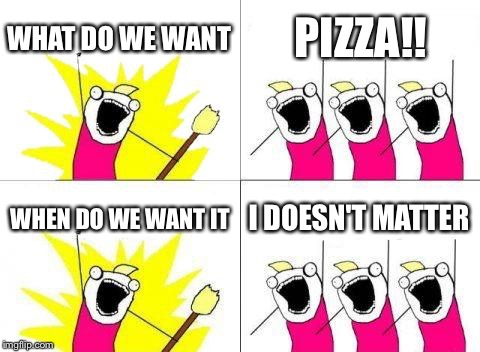 What Do We Want Meme | WHAT DO WE WANT PIZZA!! WHEN DO WE WANT IT I DOESN'T MATTER | image tagged in memes,what do we want | made w/ Imgflip meme maker