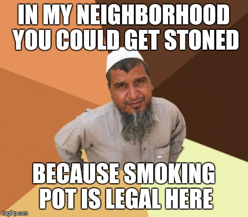 IN MY NEIGHBORHOOD YOU COULD GET STONED BECAUSE SMOKING POT IS LEGAL HERE | made w/ Imgflip meme maker