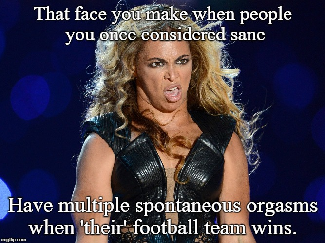 Beyonce that face you make | That face you make when people you once considered sane Have multiple spontaneous orgasms when 'their' football team wins. | image tagged in beyonce that face you make | made w/ Imgflip meme maker