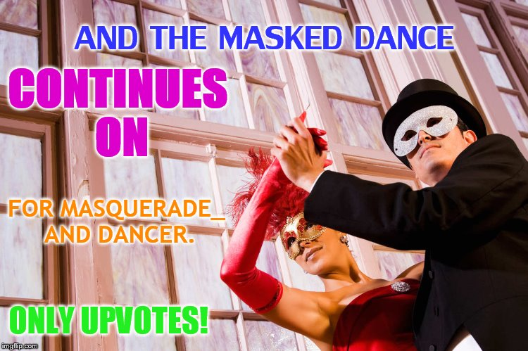 The Masqurade...January 13th and 14th, a Dancer_ and Masquerade event | AND THE MASKED DANCE ONLY UPVOTES! CONTINUES ON FOR MASQUERADE_ AND DANCER. | image tagged in memes,about,masquerade,dancing,dancer_,masqurade_ | made w/ Imgflip meme maker