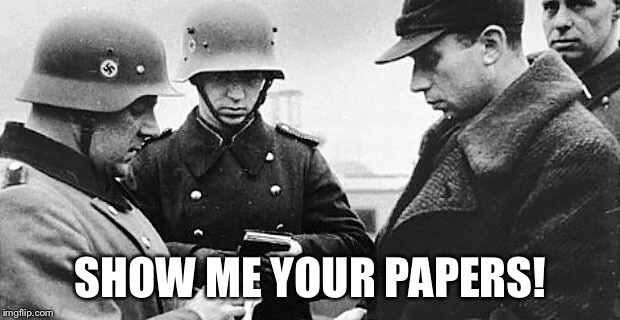 SHOW ME YOUR PAPERS! | image tagged in commie,nazi,passport,statist,socialism | made w/ Imgflip meme maker