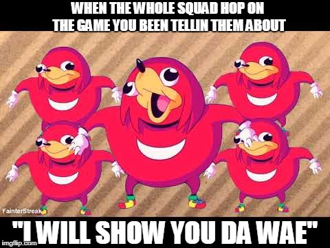 "Showin the squad da wae |  WHEN THE WHOLE SQUAD HOP ON THE GAME YOU BEEN TELLIN THEM ABOUT; ""I WILL SHOW YOU DA WAE"" 