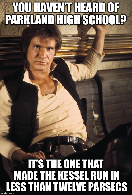 Han Solo Meme | YOU HAVEN'T HEARD OF PARKLAND HIGH SCHOOL? IT'S THE ONE THAT MADE THE KESSEL RUN IN LESS THAN TWELVE PARSECS | image tagged in memes,han solo | made w/ Imgflip meme maker