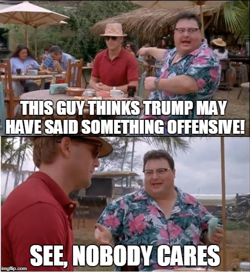 It's Past Time To Stop Caring About The Feelings Of Liberals | THIS GUY THINKS TRUMP MAY HAVE SAID SOMETHING OFFENSIVE! SEE, NOBODY CARES | image tagged in memes,see nobody cares | made w/ Imgflip meme maker