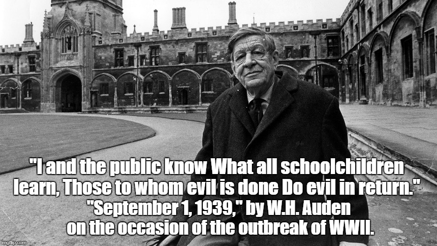 """I and the public know What all schoolchildren learn, Those to whom evil is done Do evil in return."" ""September 1, 1939,"" by W.H. Auden on t 