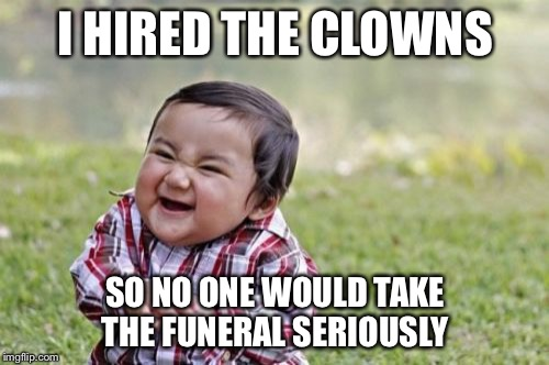 Evil Toddler Meme | I HIRED THE CLOWNS SO NO ONE WOULD TAKE THE FUNERAL SERIOUSLY | image tagged in memes,evil toddler | made w/ Imgflip meme maker