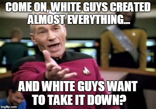 Picard Wtf Meme | COME ON, WHITE GUYS CREATED ALMOST EVERYTHING... AND WHITE GUYS WANT TO TAKE IT DOWN? | image tagged in memes,picard wtf | made w/ Imgflip meme maker