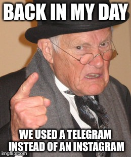 Back In My Day Meme | BACK IN MY DAY WE USED A TELEGRAM INSTEAD OF AN INSTAGRAM | image tagged in memes,back in my day,bad luck brian,philosoraptor,first world problems,the most interesting man in the world | made w/ Imgflip meme maker