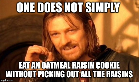One Does Not Simply Meme | ONE DOES NOT SIMPLY EAT AN OATMEAL RAISIN COOKIE WITHOUT PICKING OUT ALL THE RAISINS | image tagged in memes,one does not simply,cookies | made w/ Imgflip meme maker