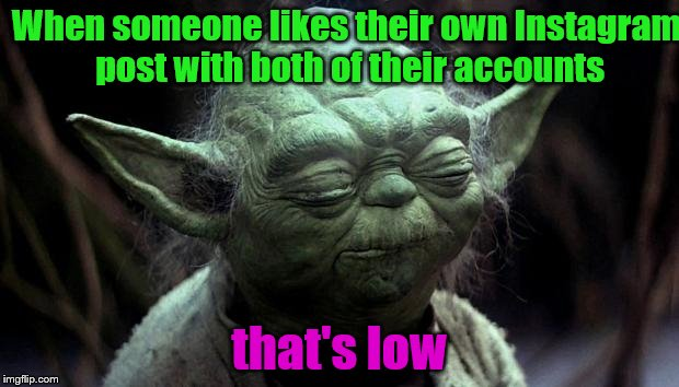 disappointed yoda | When someone likes their own Instagram post with both of their accounts that's low | image tagged in disappointed yoda | made w/ Imgflip meme maker