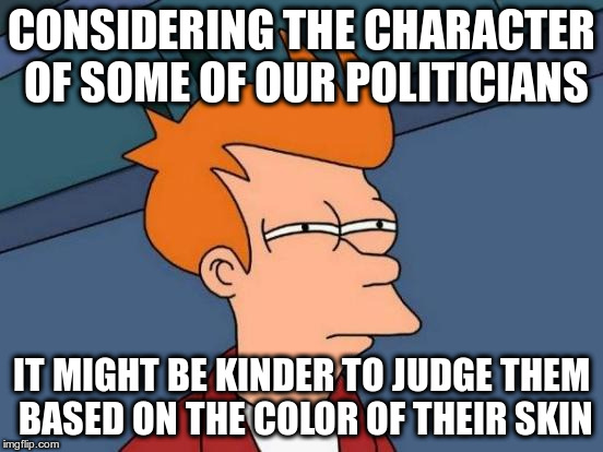 Futurama Fry Meme | CONSIDERING THE CHARACTER OF SOME OF OUR POLITICIANS IT MIGHT BE KINDER TO JUDGE THEM BASED ON THE COLOR OF THEIR SKIN | image tagged in memes,futurama fry | made w/ Imgflip meme maker