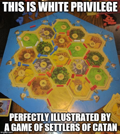 This is White Privilege | THIS IS WHITE PRIVILEGE PERFECTLY ILLUSTRATED BY A GAME OF SETTLERS OF CATAN | image tagged in white privilege,settlers of catan,memes,politics,shawnljohnson,funny | made w/ Imgflip meme maker