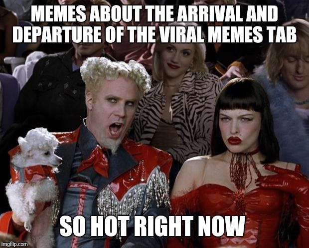 Mugatu So Hot Right Now | MEMES ABOUT THE ARRIVAL AND DEPARTURE OF THE VIRAL MEMES TAB SO HOT RIGHT NOW | image tagged in memes,mugatu so hot right now | made w/ Imgflip meme maker