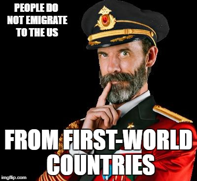 captain obvious | PEOPLE DO NOT EMIGRATE TO THE US FROM FIRST-WORLD COUNTRIES | image tagged in captain obvious | made w/ Imgflip meme maker