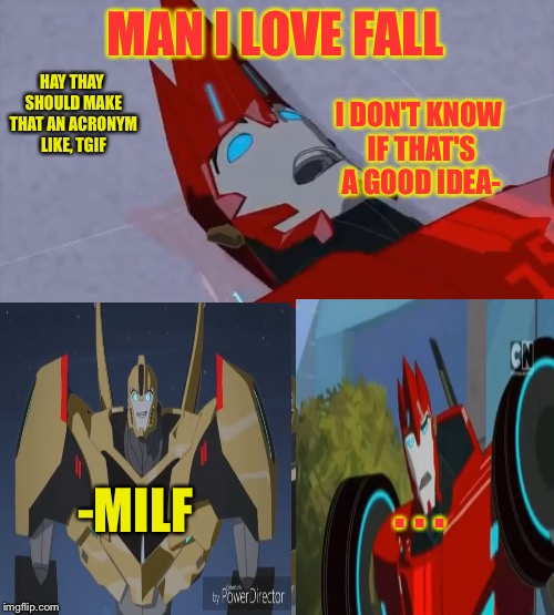 M anIL ove F all |  HAY THAY SHOULD MAKE THAT AN ACRONYM LIKE, TGIF; MAN I LOVE FALL; I DON'T KNOW IF THAT'S A GOOD IDEA-; . . . -MILF | image tagged in nsfw,transformrs,rid,sideswipe,bumblebee | made w/ Imgflip meme maker