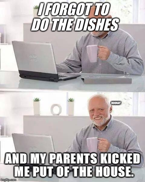 Hide the Pain Harold Meme | I FORGOT TO DO THE DISHES AND MY PARENTS KICKED ME PUT OF THE HOUSE. HOORAY | image tagged in memes,hide the pain harold | made w/ Imgflip meme maker