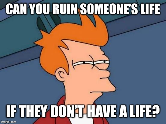 Futurama Fry Meme | CAN YOU RUIN SOMEONE'S LIFE IF THEY DON'T HAVE A LIFE? | image tagged in memes,futurama fry | made w/ Imgflip meme maker